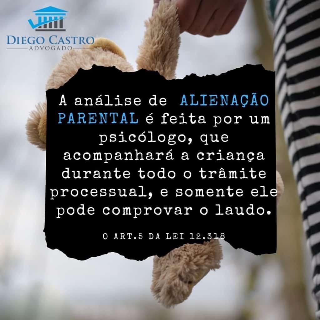 A análise de  ALIENAÇÃO PARENTAL é feita por um psicólogo, que acompanhará a criança durante todo o trâmite processual, e somente ele pode comprovar o laudo.