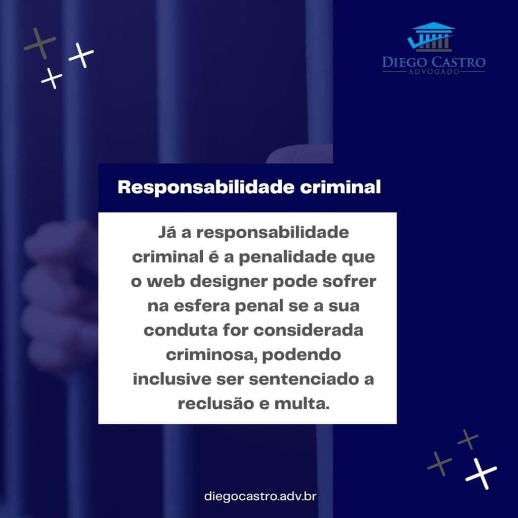 Já a responsabilidade criminal é a penalidade que o web designer pode sofrer na esfera penal se a sua conduta for considerada criminosa, podendo inclusive ser sentenciado a reclusão e multa.